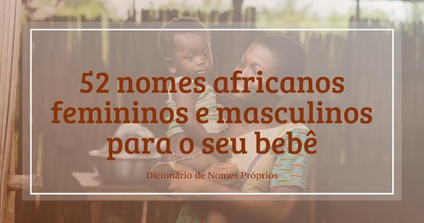 52 Nomes Africanos Femininos E Masculinos Para O Seu Bebe Geledes